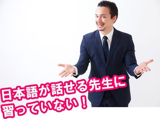 日本語が話せる先生に習っていない!